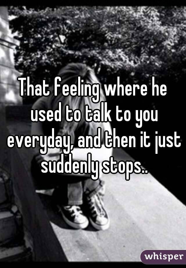 That feeling where he used to talk to you everyday, and then it just suddenly stops..