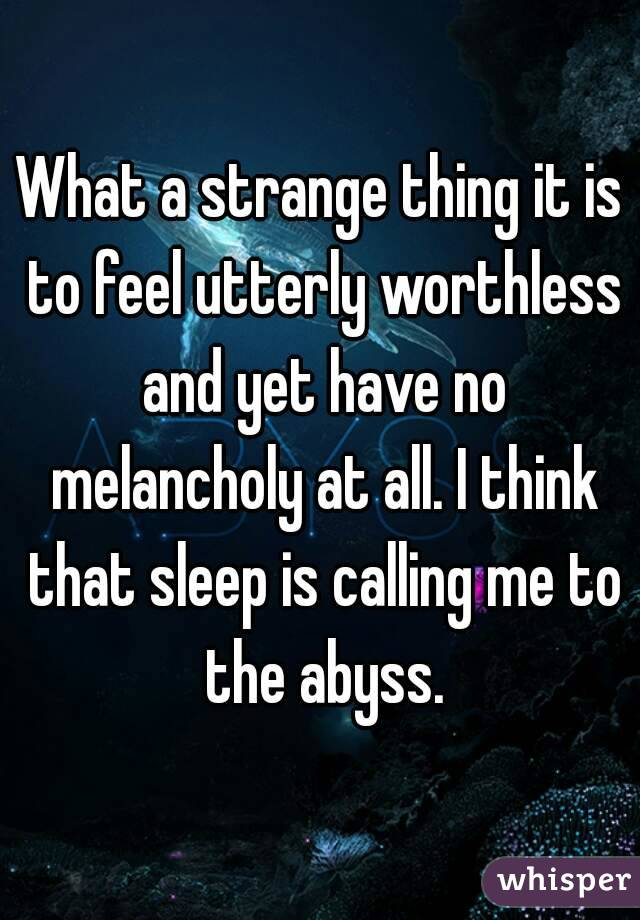 What a strange thing it is to feel utterly worthless and yet have no melancholy at all. I think that sleep is calling me to the abyss.