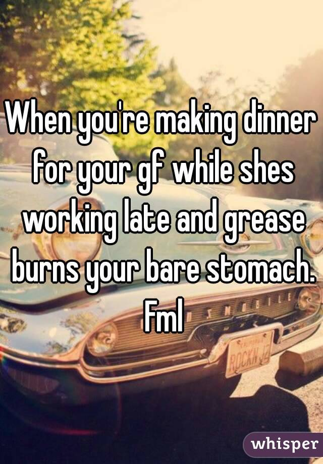 When you're making dinner for your gf while shes working late and grease burns your bare stomach. Fml