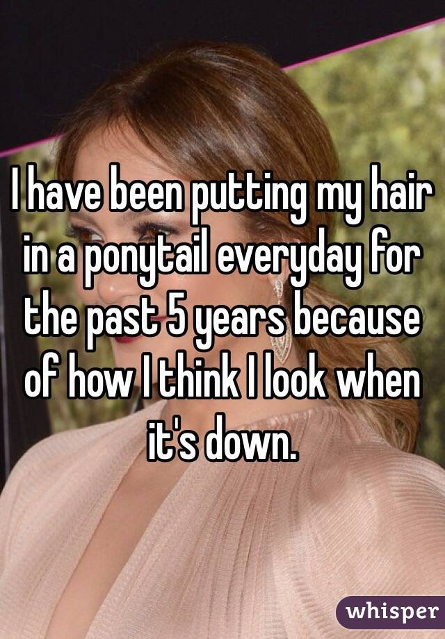 I have been putting my hair in a ponytail everyday for the past 5 years because of how I think I look when it's down.