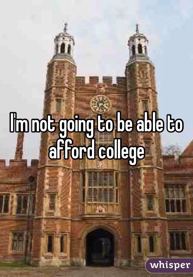 I'm not going to be able to afford college