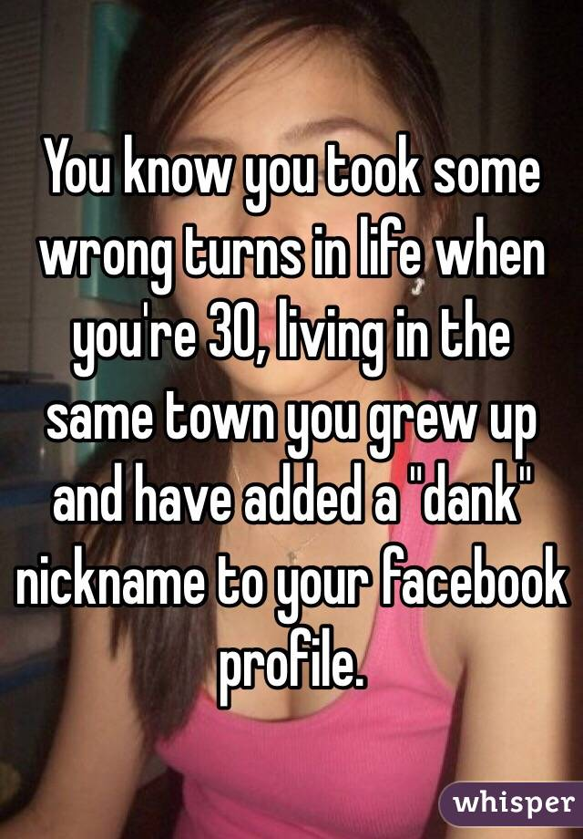 """You know you took some wrong turns in life when you're 30, living in the same town you grew up and have added a """"dank"""" nickname to your facebook profile."""