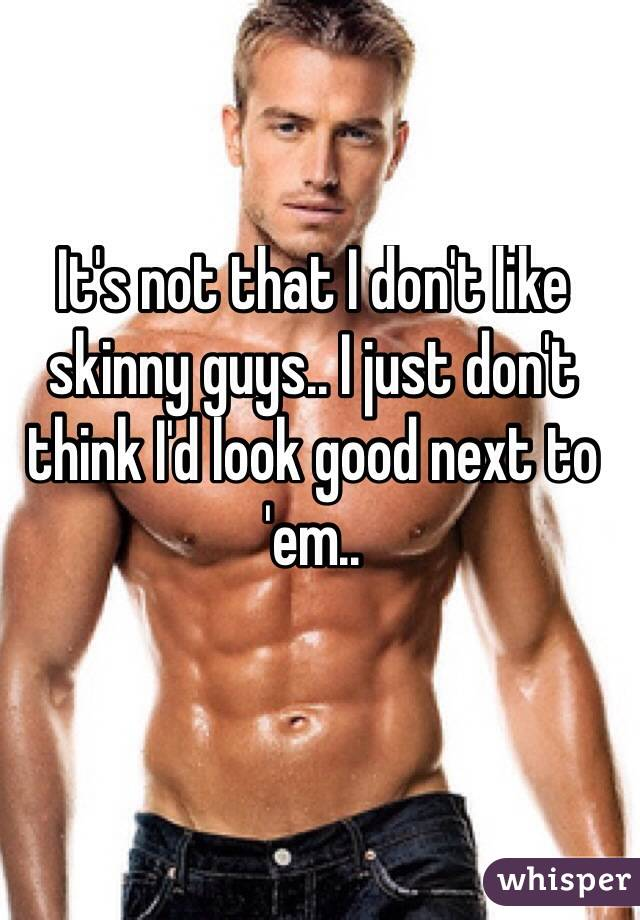It's not that I don't like skinny guys.. I just don't think I'd look good next to 'em..