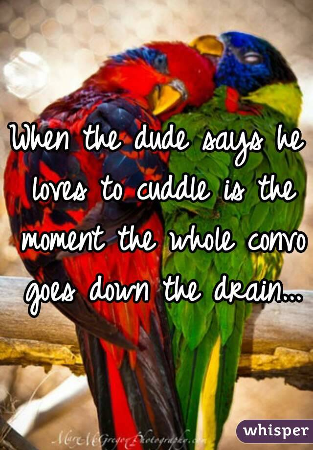 When the dude says he loves to cuddle is the moment the whole convo goes down the drain...