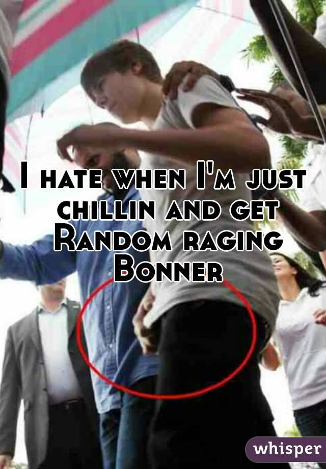 I hate when I'm just chillin and get Random raging Bonner