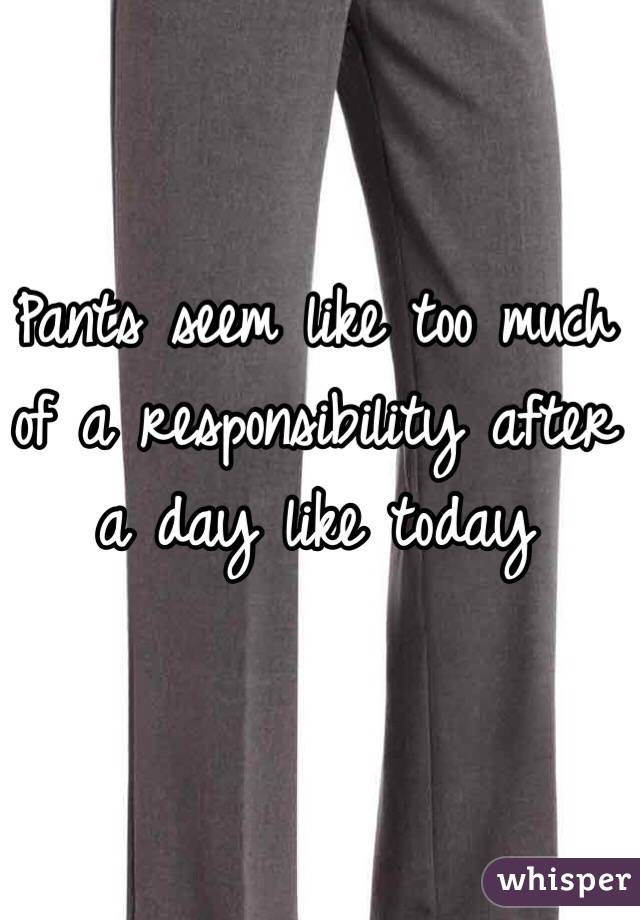 Pants seem like too much of a responsibility after a day like today