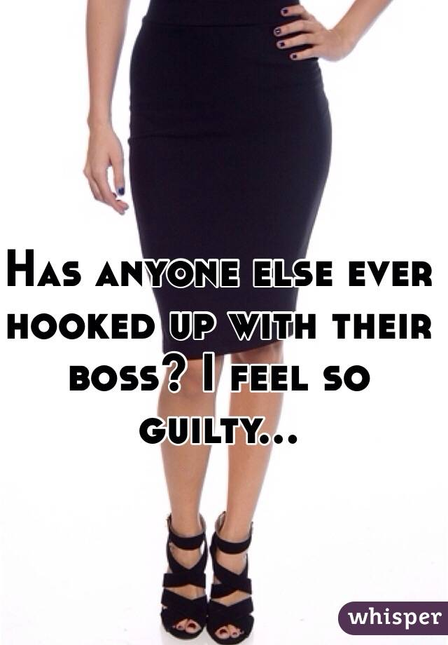 Has anyone else ever hooked up with their boss? I feel so guilty...