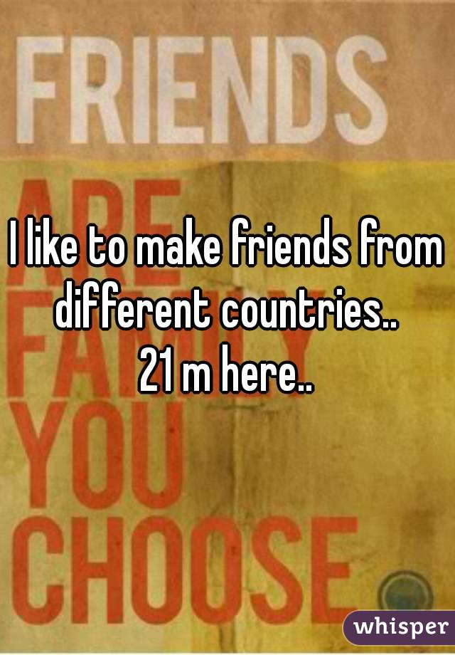 I like to make friends from different countries..  21 m here..