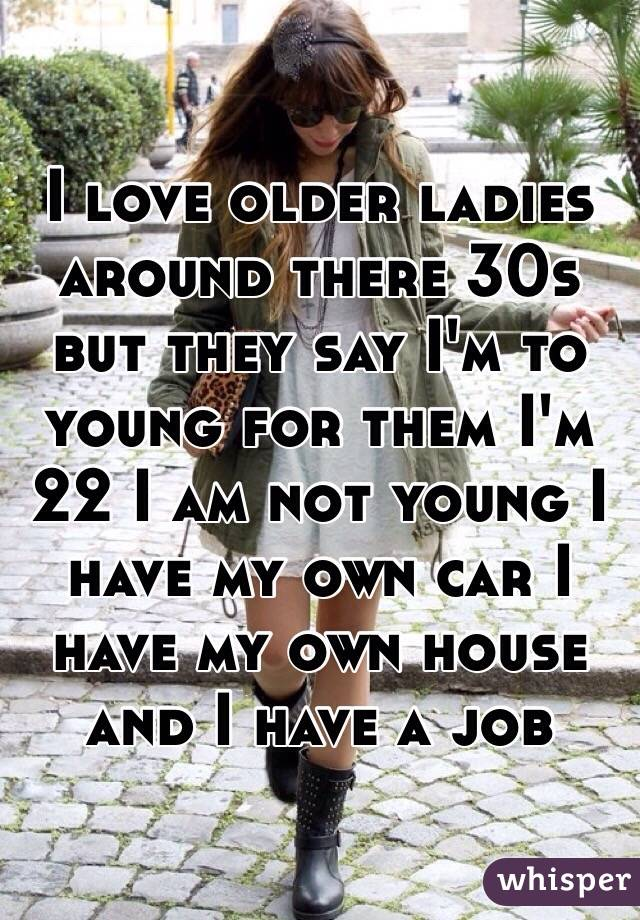 I love older ladies around there 30s but they say I'm to young for them I'm 22 I am not young I have my own car I have my own house and I have a job
