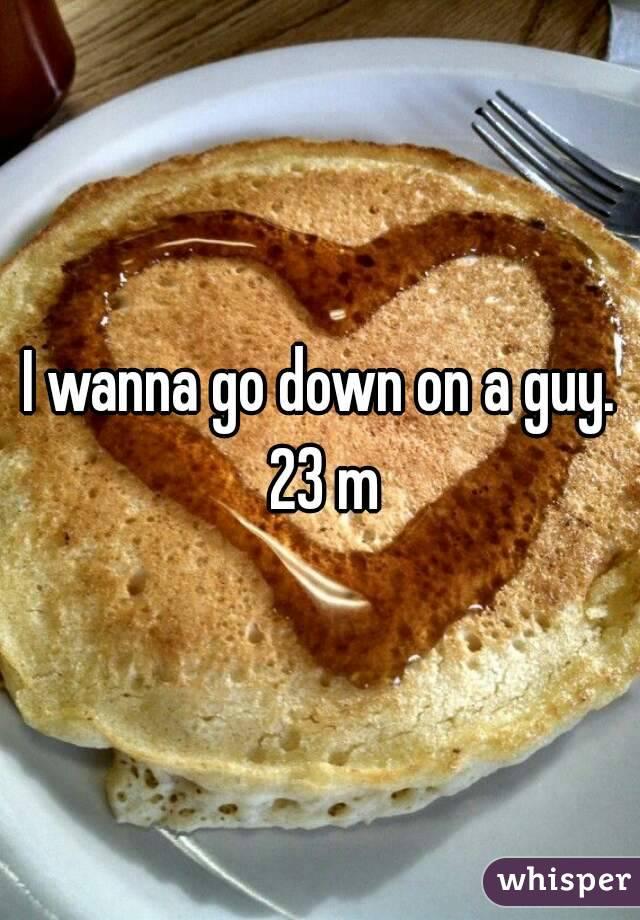 I wanna go down on a guy. 23 m