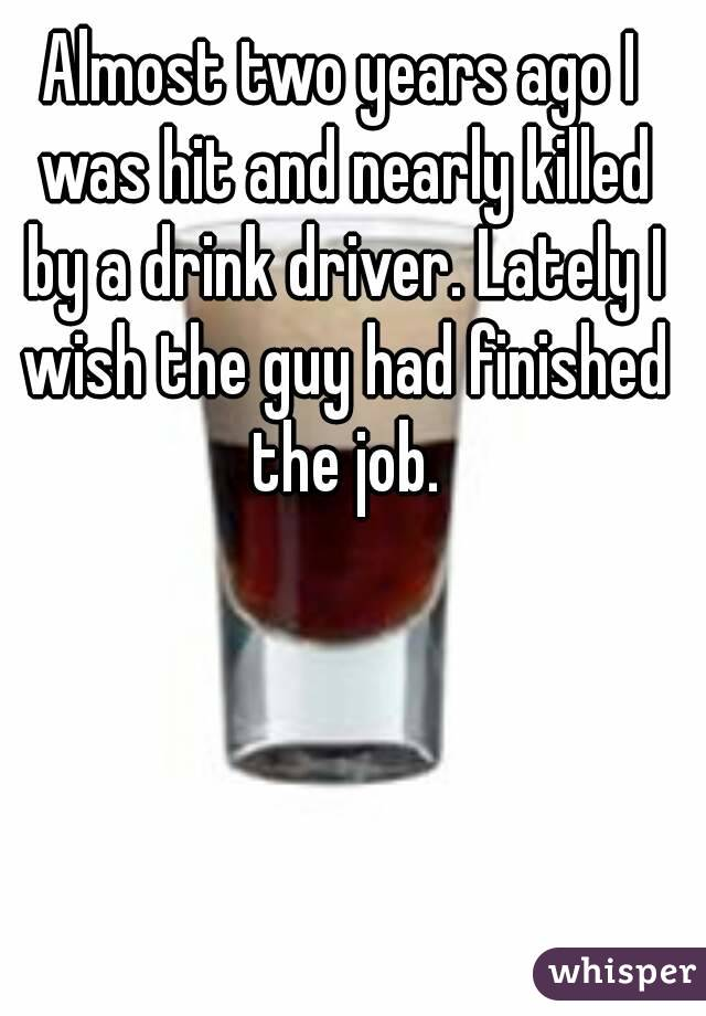 Almost two years ago I was hit and nearly killed by a drink driver. Lately I wish the guy had finished the job.