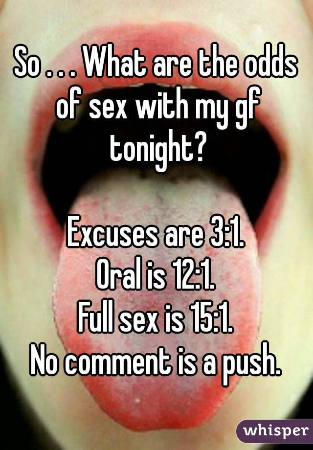 So . . . What are the odds of sex with my gf tonight?  Excuses are 3:1. Oral is 12:1. Full sex is 15:1. No comment is a push.