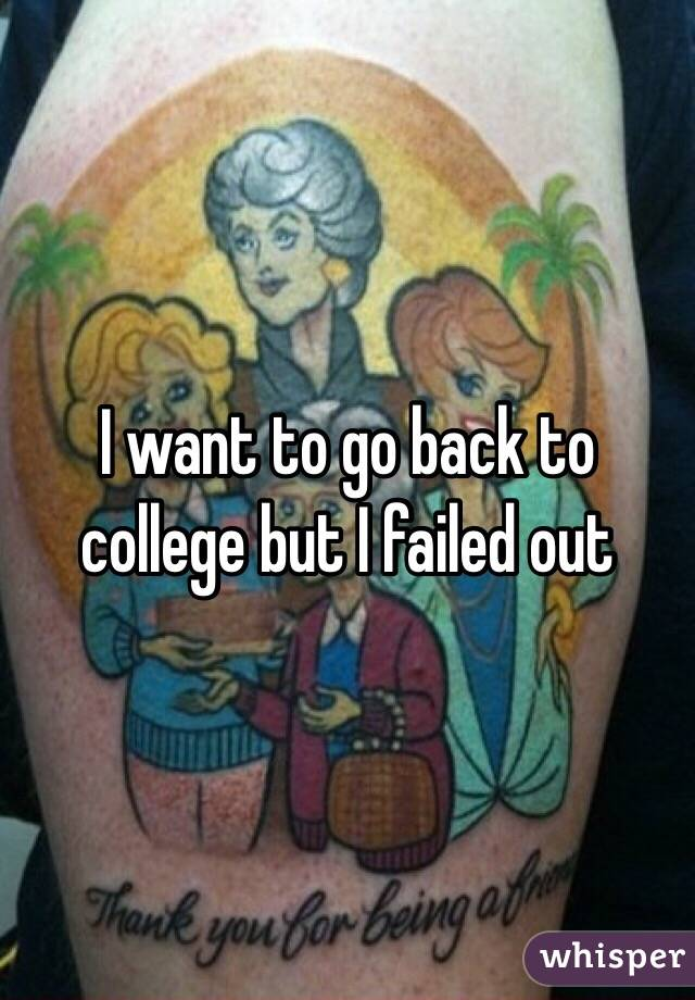 I want to go back to college but I failed out