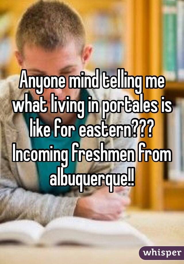 Anyone mind telling me what living in portales is like for eastern??? Incoming freshmen from albuquerque!!