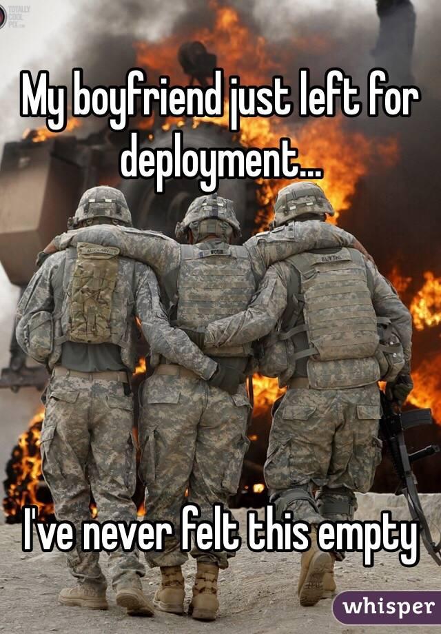 My boyfriend just left for deployment...      I've never felt this empty