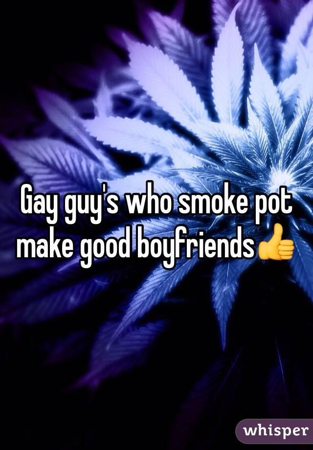 Gay guy's who smoke pot make good boyfriends👍