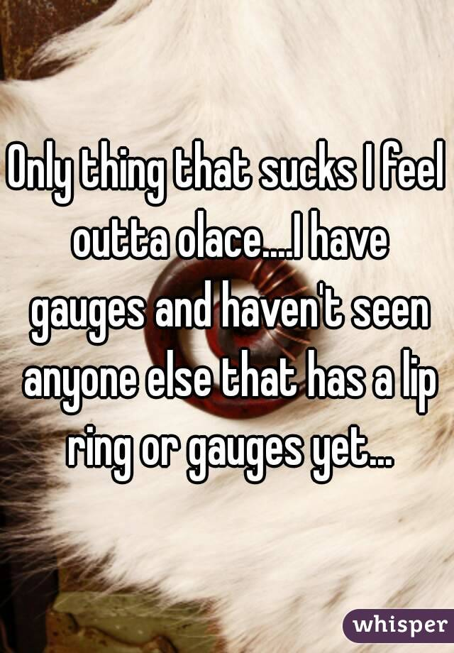 Only thing that sucks I feel outta olace....I have gauges and haven't seen anyone else that has a lip ring or gauges yet...