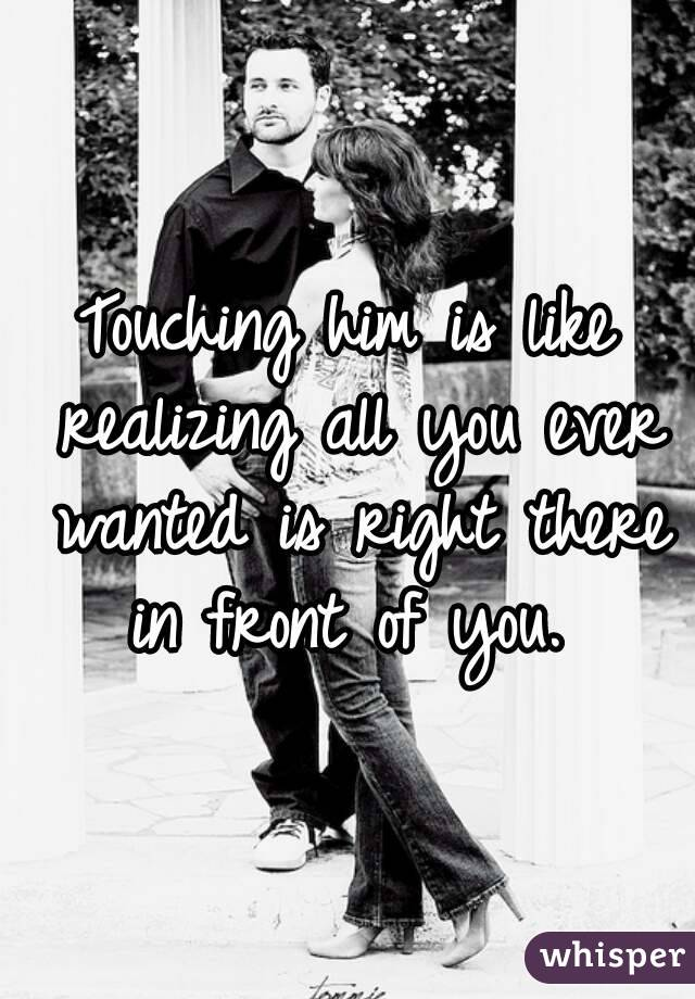 Touching him is like realizing all you ever wanted is right there in front of you.