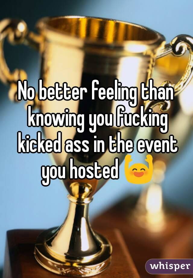 No better feeling than knowing you fucking kicked ass in the event you hosted 🙌