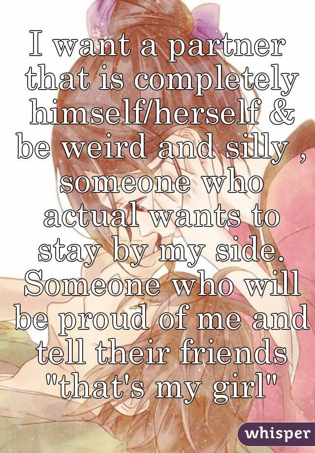 """I want a partner that is completely himself/herself & be weird and silly , someone who actual wants to stay by my side. Someone who will be proud of me and tell their friends """"that's my girl"""""""