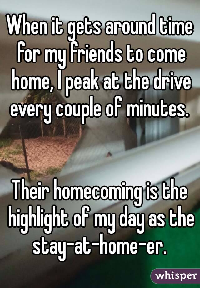 When it gets around time for my friends to come home, I peak at the drive every couple of minutes.    Their homecoming is the highlight of my day as the stay-at-home-er.