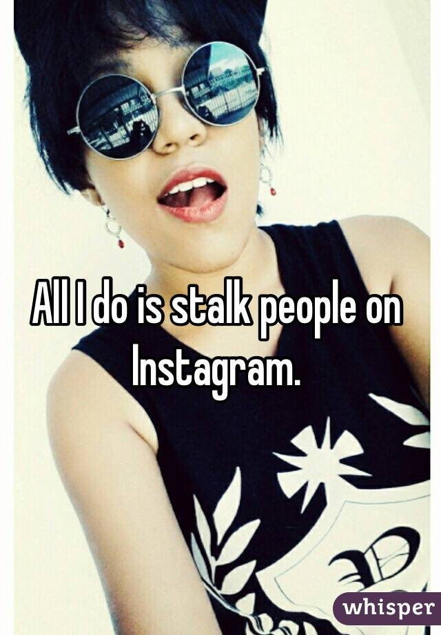 All I do is stalk people on Instagram.