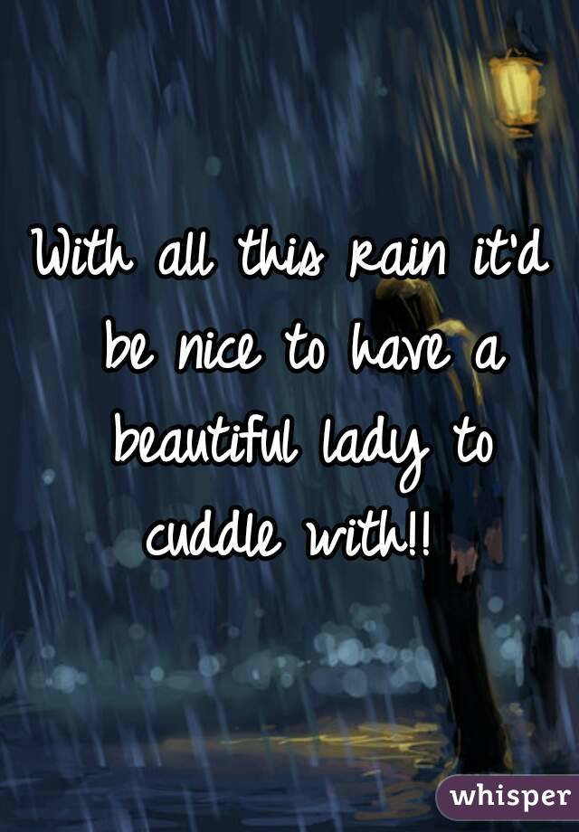 With all this rain it'd be nice to have a beautiful lady to cuddle with!!