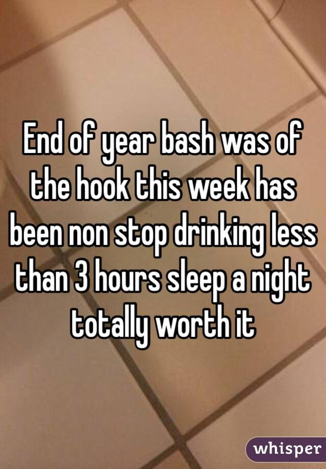 End of year bash was of the hook this week has been non stop drinking less than 3 hours sleep a night totally worth it