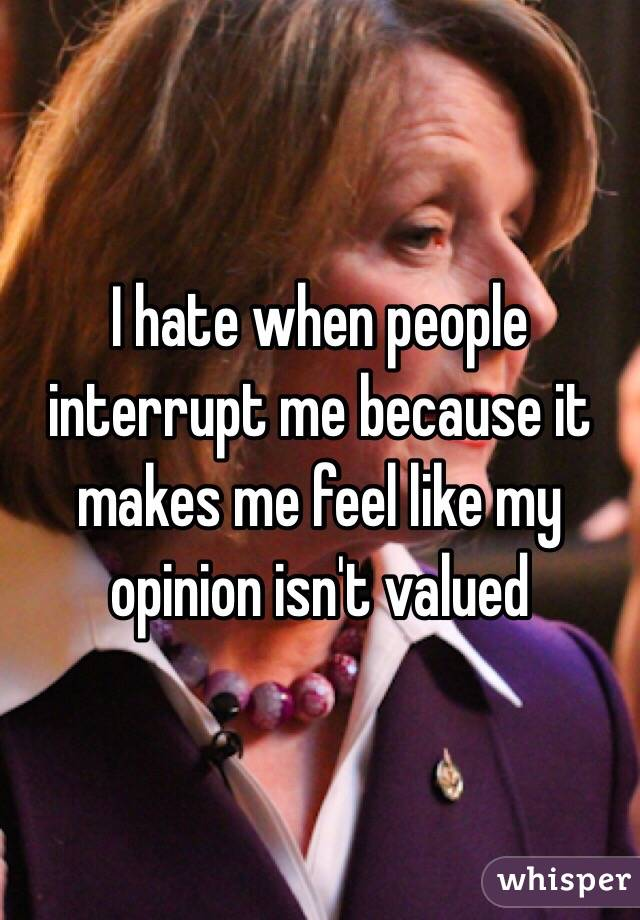 I hate when people interrupt me because it makes me feel like my opinion isn't valued