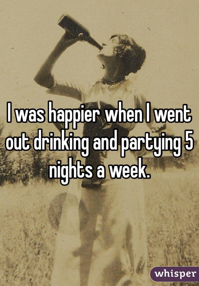 I was happier when I went out drinking and partying 5 nights a week.
