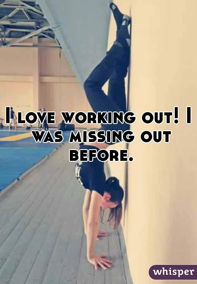 I love working out! I was missing out before.