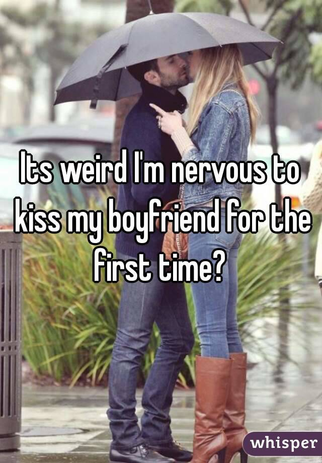 Its weird I'm nervous to kiss my boyfriend for the first time?