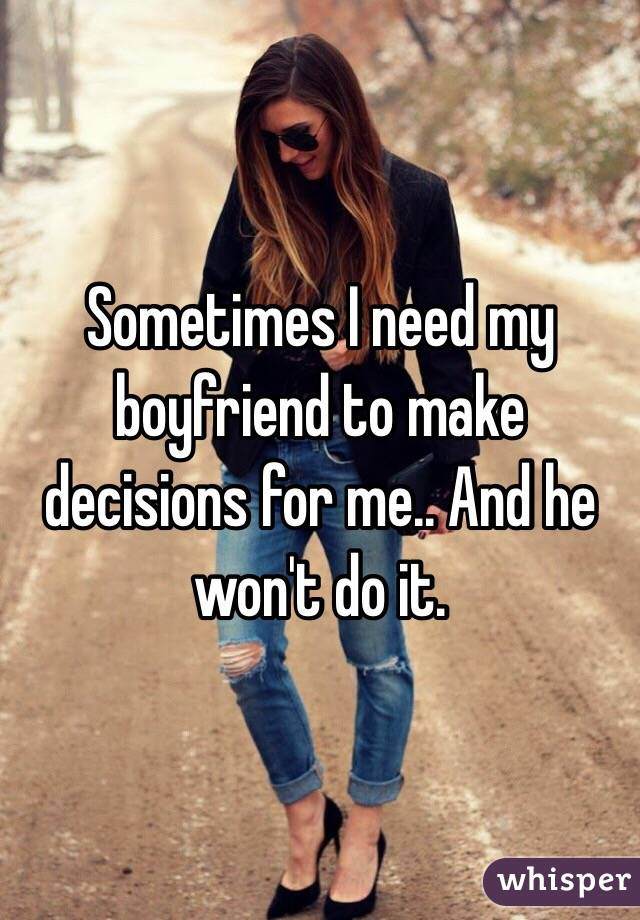 Sometimes I need my boyfriend to make decisions for me.. And he won't do it.
