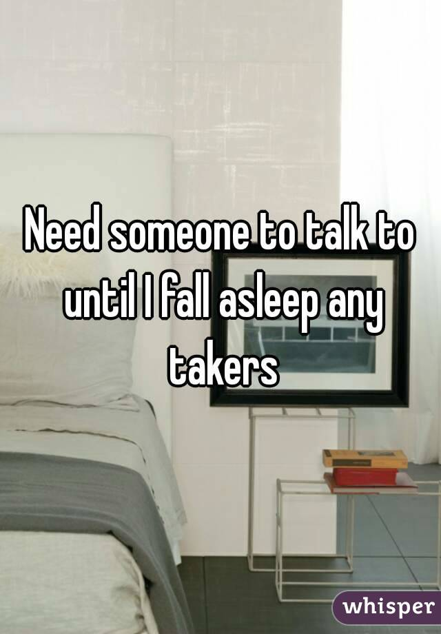 Need someone to talk to until I fall asleep any takers