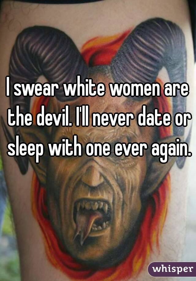 I swear white women are the devil. I'll never date or sleep with one ever again.