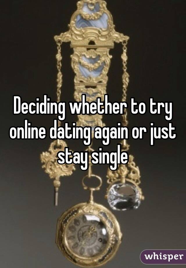 Deciding whether to try online dating again or just stay single