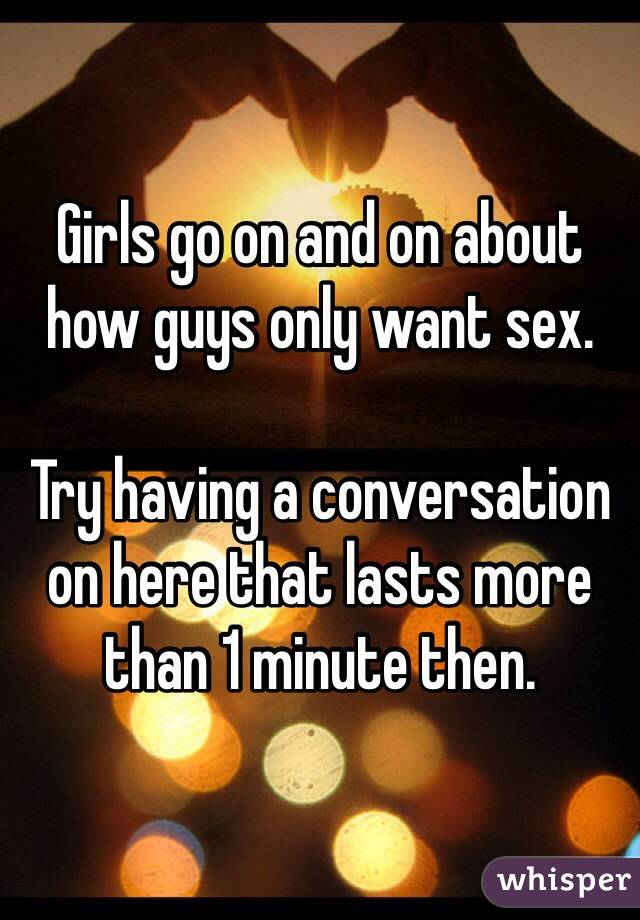 Girls go on and on about how guys only want sex.  Try having a conversation on here that lasts more than 1 minute then.
