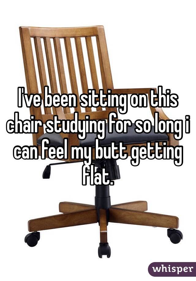 I've been sitting on this chair studying for so long i can feel my butt getting flat.