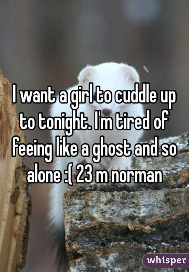 I want a girl to cuddle up to tonight. I'm tired of feeing like a ghost and so alone :( 23 m norman