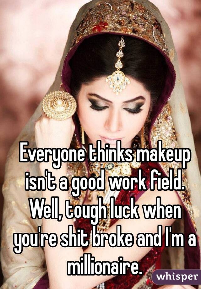 Everyone thinks makeup isn't a good work field. Well, tough luck when you're shit broke and I'm a millionaire.
