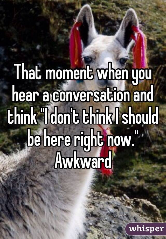 """That moment when you hear a conversation and think """"I don't think I should be here right now."""" Awkward"""