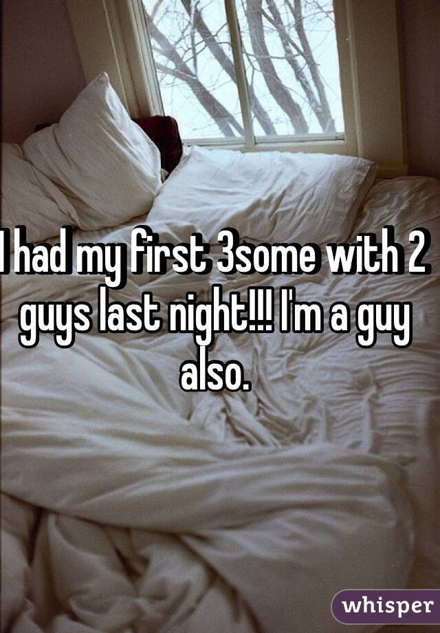 I had my first 3some with 2 guys last night!!! I'm a guy also.
