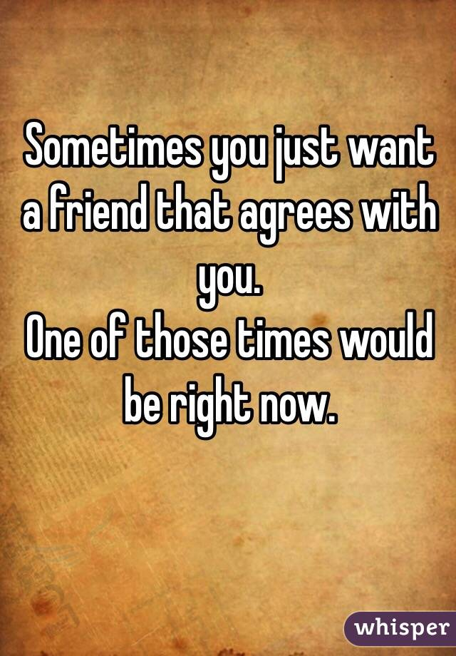 Sometimes you just want a friend that agrees with you.  One of those times would be right now.