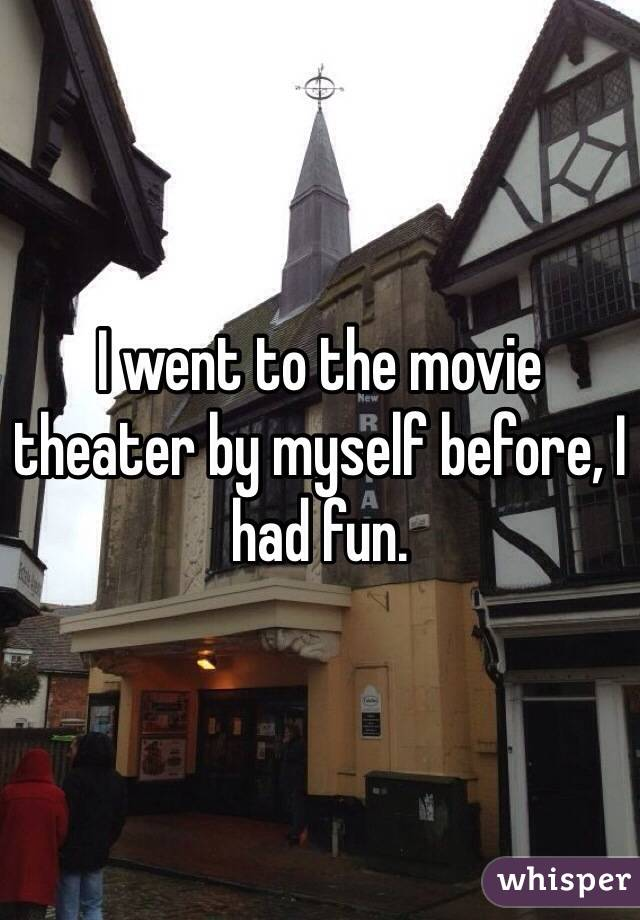 I went to the movie theater by myself before, I had fun.
