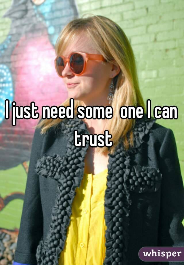 I just need some  one I can trust
