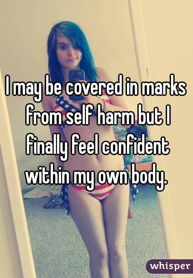 I may be covered in marks from self harm but I finally feel confident within my own body.
