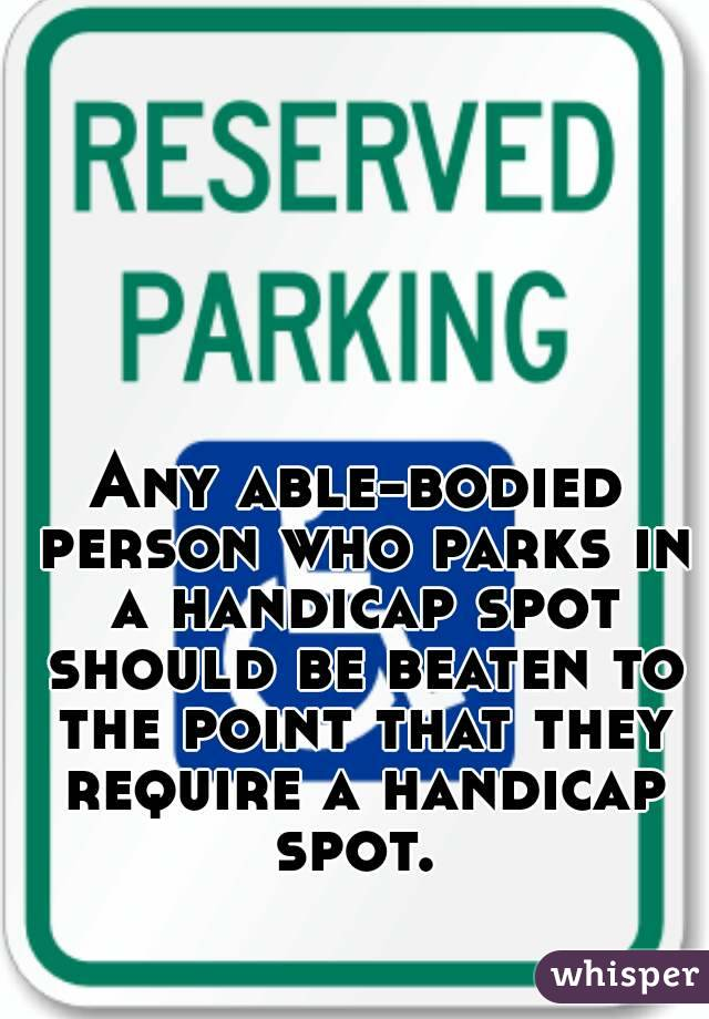 Any able-bodied person who parks in a handicap spot should be beaten to the point that they require a handicap spot.