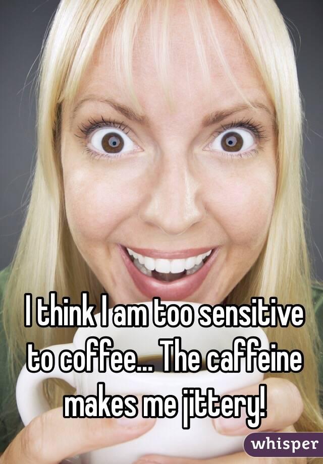 I think I am too sensitive to coffee... The caffeine makes me jittery!
