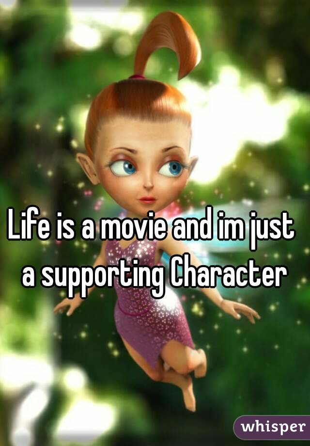 Life is a movie and im just a supporting Character