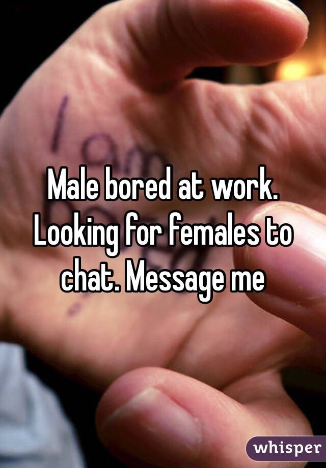 Male bored at work. Looking for females to chat. Message me